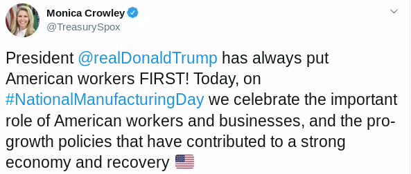 Monica Crowley @TreasurySpox: President @realDonaldTrump has always put American workers FIRST! Today, on #NationalManufacturingDay we celebrate the important role of American workers and businesses, and the pro-growth policies that have contributed to a strong economy and recovery Flag of United States [American flag emoji] Source: Twitter